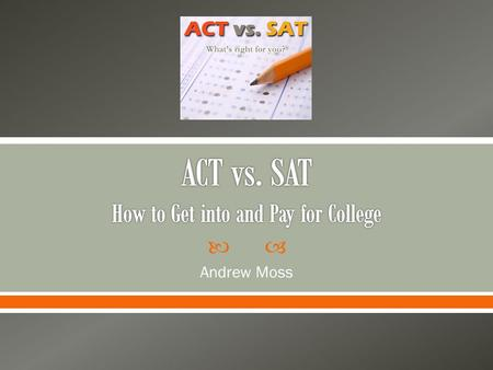  Andrew Moss.  To determine whether the ACT or SAT will yield the best results for getting into college and receiving merit-based scholarships 2.