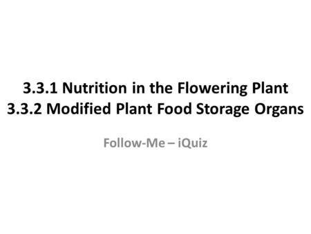 3.3.1 Nutrition in the Flowering Plant 3.3.2 Modified Plant Food Storage Organs Follow-Me – iQuiz.