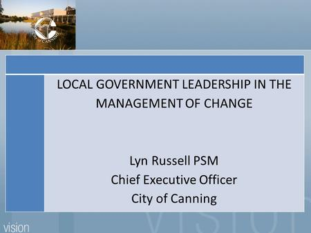 LOCAL GOVERNMENT LEADERSHIP IN THE MANAGEMENT OF CHANGE Lyn Russell PSM Chief Executive Officer City of Canning.