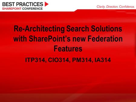 Re-Architecting Search Solutions with SharePoint's new Federation Features ITP314, CIO314, PM314, IA314.