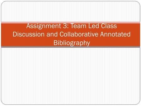 Assignment 3: Team Led Class Discussion and Collaborative Annotated Bibliography.