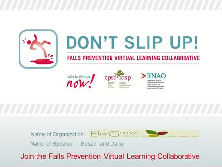 Join the Falls Prevention Virtual Learning Collaborative Name of Organization: Name of Speaker : Sesan and Daisy.