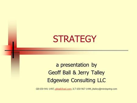 STRATEGY a presentation by Geoff Ball & Jerry Talley Edgewise Consulting LLC GB 650-941-1497, JLT 650-967-1444,