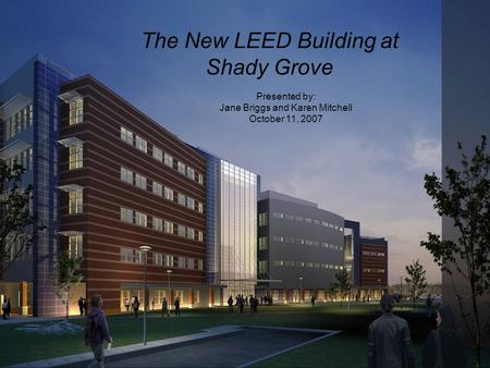 Presented by: Jane Briggs and Karen Mitchell October 11, 2007 The New LEED Building at Shady Grove.