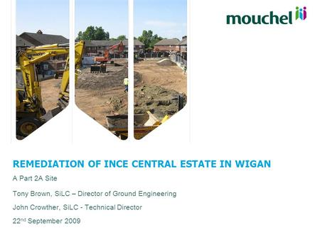 REMEDIATION OF INCE CENTRAL ESTATE IN WIGAN A Part 2A Site Tony Brown, SiLC – Director of Ground Engineering John Crowther, SiLC - Technical Director 22.