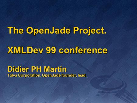 The OpenJade Project. XMLDev 99 conference Didier PH Martin Talva Corporation. OpenJade founder, lead.