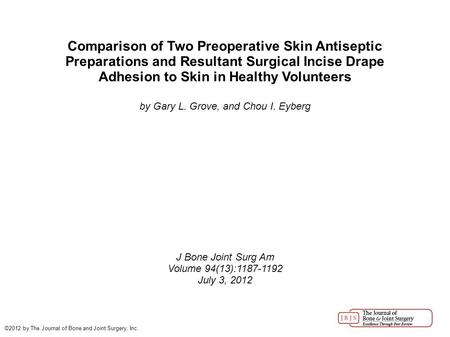 Comparison of Two Preoperative Skin Antiseptic Preparations and Resultant Surgical Incise Drape Adhesion to Skin in Healthy Volunteers by Gary L. Grove,