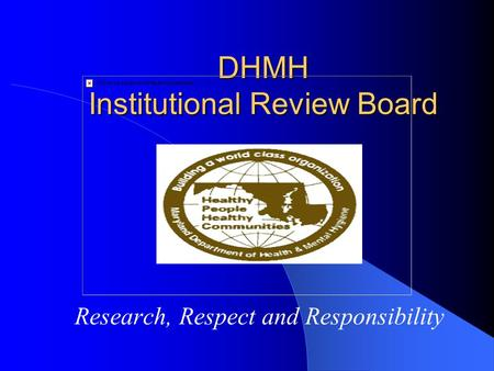 DHMH Institutional Review Board Research, Respect and Responsibility.