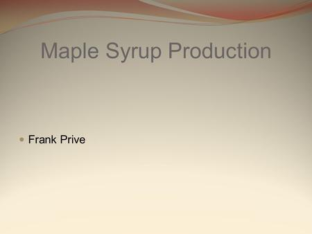 Maple Syrup Production Frank Prive. What is the maple syrup ? The maple syrup is a kind of sweetener made of the water collected from some species of.