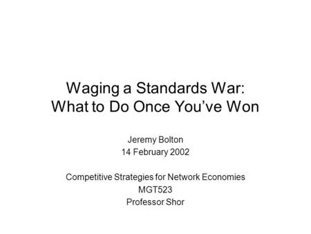 Waging a Standards War: What to Do Once You've Won Jeremy Bolton 14 February 2002 Competitive Strategies for Network Economies MGT523 Professor Shor.
