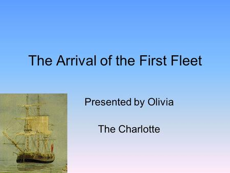 The Arrival of the First Fleet Presented by Olivia The Charlotte.