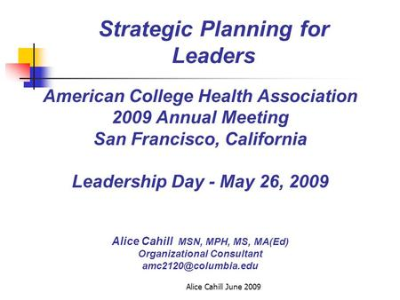 Alice Cahill June 2009 Strategic Planning for Leaders American College Health Association 2009 Annual Meeting San Francisco, California Leadership Day.