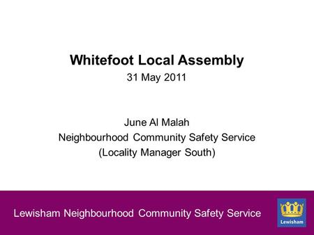 New section slide Lewisham Neighbourhood Community Safety Service Whitefoot Local Assembly 31 May 2011 June Al Malah Neighbourhood Community Safety Service.