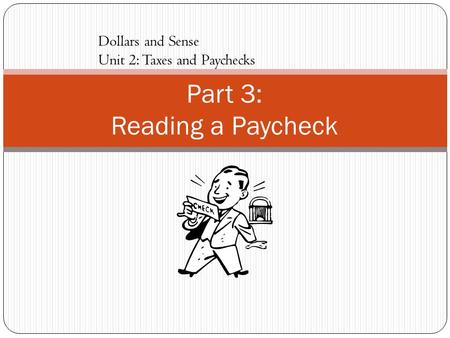 Part 3: Reading a Paycheck Dollars and Sense Unit 2: Taxes and Paychecks.