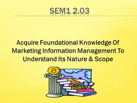 Acquire Foundational Knowledge Of Marketing Information Management To Understand Its Nature & Scope.