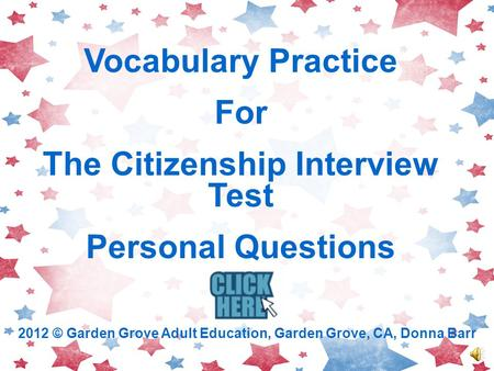 Vocabulary Practice For The Citizenship Interview Test Personal Questions 2012 © Garden Grove Adult Education, Garden Grove, CA, Donna Barr.