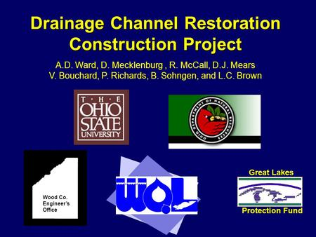 Drainage Channel Restoration Construction Project Wood Co. Engineer's Office Great Lakes Protection Fund A.D. Ward, D. Mecklenburg, R. McCall, D.J. Mears.