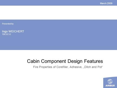 "Cabin Component Design Features Fire Properties of Corefiller, Adhesive, ""Ditch and Pot"" March 2009 Presented by Ingo WEICHERT TBCEE12."