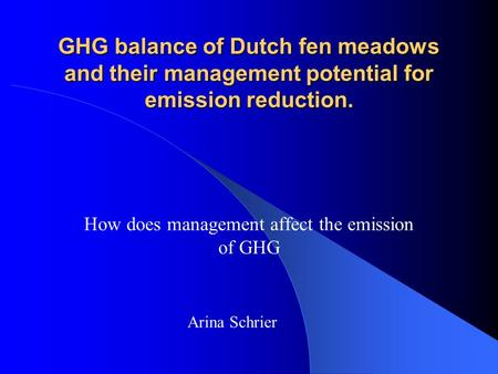 GHG balance of Dutch fen meadows and their management potential for emission reduction. How does management affect the emission of GHG Arina Schrier.