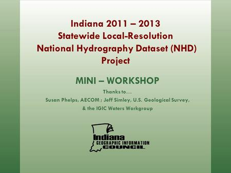 Indiana 2011 – 2013 Statewide Local-Resolution National Hydrography Dataset (NHD) Project MINI – WORKSHOP Thanks to… Susan Phelps, AECOM ; Jeff Simley,