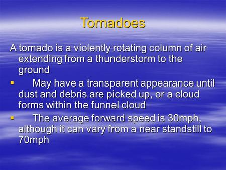 Tornadoes A tornado is a violently rotating column of air extending from a thunderstorm to the ground  May have a transparent appearance until dust and.