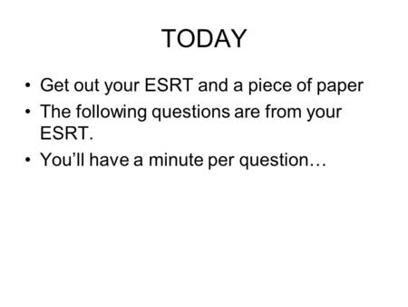 TODAY Get out your ESRT and a piece of paper The following questions are from your ESRT. You'll have a minute per question…