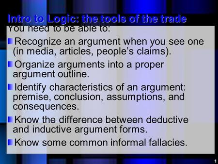Intro to Logic: the tools of the trade You need to be able to: Recognize an argument when you see one (in media, articles, people's claims). Organize arguments.