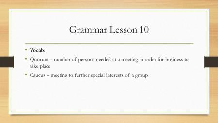 Grammar Lesson 10 Vocab: Quorum – number of persons needed at a meeting in order for business to take place Caucus – meeting to further special interests.