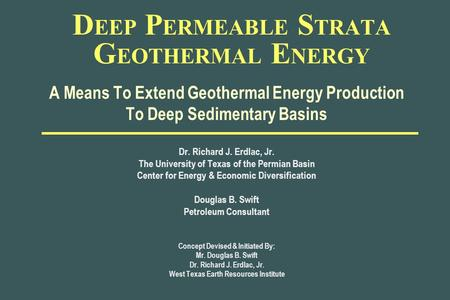 D EEP P ERMEABLE S TRATA G EOTHERMAL E NERGY A Means To Extend Geothermal Energy Production To Deep Sedimentary Basins Dr. Richard J. Erdlac, Jr. The University.