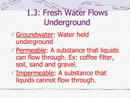 1.3: Fresh Water Flows Underground Groundwater: Water held underground Permeable: A substance that liquids can flow through. Ex: coffee filter, soil,