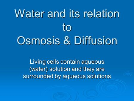 Water and its relation to Osmosis & Diffusion Living cells contain aqueous (water) solution and they are surrounded by aqueous solutions.