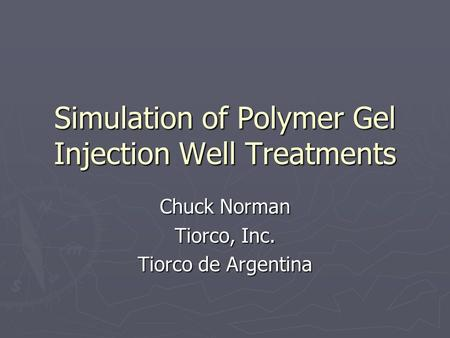 Simulation of Polymer Gel Injection Well Treatments Chuck Norman Tiorco, Inc. Tiorco de Argentina.