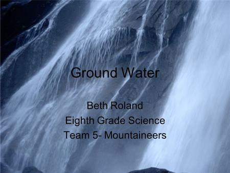 Ground Water Beth Roland Eighth Grade Science Team 5- Mountaineers.