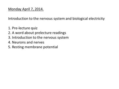 Monday April 7, 2014. Introduction to the nervous system and biological electricity 1. Pre-lecture quiz 2. A word about prelecture readings 3. Introduction.