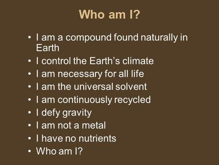 Who am I? I am a compound found naturally in Earth I control the Earth's climate I am necessary for all life I am the universal solvent I am continuously.