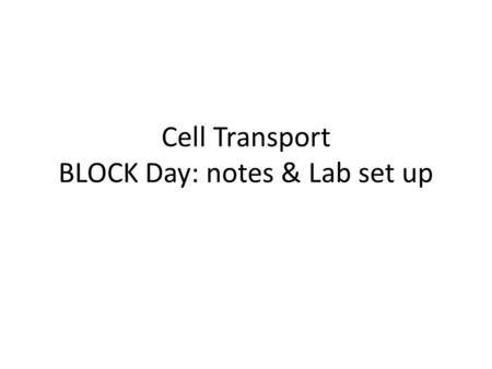Cell Transport BLOCK Day: notes & Lab set up