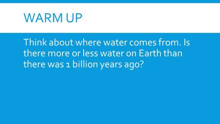 Warm Up Think about where water comes from. Is there more or less water on Earth than there was 1 billion years ago?