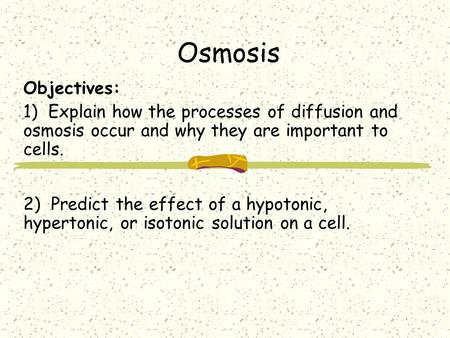 Objectives: 1) Explain how the processes of diffusion and osmosis occur and why they are important to cells. 2) Predict the effect of a hypotonic, hypertonic,