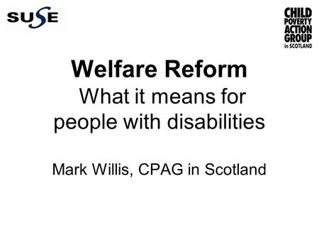 Welfare Reform What it means for people with disabilities Mark Willis, CPAG in Scotland.