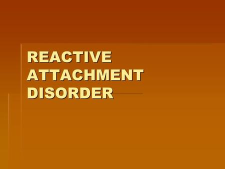 REACTIVE ATTACHMENT DISORDER. CONTROVERSY-In General  Little evidence to support DX or TX.  Comorbidity with other Axis I & II is so significant that.