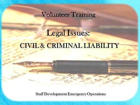 CIVIL & CRIMINAL LIABILITY Staff Development Emergency Operations Volunteer Training Legal Issues: