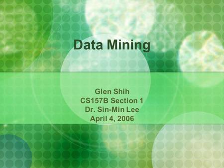 Data Mining Glen Shih CS157B Section 1 Dr. Sin-Min Lee April 4, 2006.