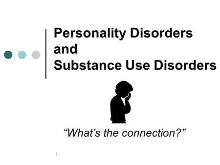 "1 Personality Disorders and Substance Use Disorders ""What's the connection?"""