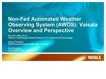 Non-Fed Automated Weather Observing System (AWOS): Vaisala Overview and Perspective Kevin R. Petty, Ph.D. Head of Technology Research/Head of U.S. Products.