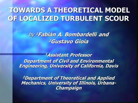 TOWARDS A THEORETICAL MODEL OF LOCALIZED TURBULENT SCOUR TOWARDS A THEORETICAL MODEL OF LOCALIZED TURBULENT SCOUR by 1 Fabián A. Bombardelli and 2 Gustavo.