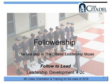 4th Class Orientation & Training for the class of 2018 1 Followership Follow to Lead Leadership Development 4-2c The first step in The Citadel Leadership.