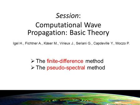 Session: Computational Wave Propagation: Basic Theory Igel H., Fichtner A., Käser M., Virieux J., Seriani G., Capdeville Y., Moczo P.  The finite-difference.