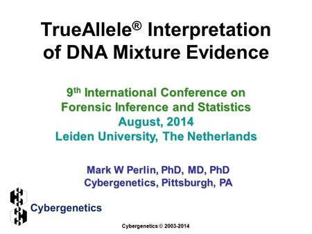 TrueAllele ® Interpretation of DNA Mixture Evidence 9 th International Conference on Forensic Inference and Statistics August, 2014 Leiden University,