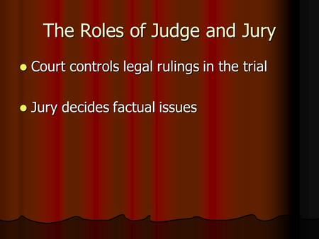 The Roles of Judge and Jury Court controls legal rulings in the trial Court controls legal rulings in the trial Jury decides factual issues Jury decides.