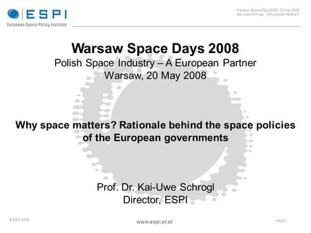 "_____________________________________________________ Warsaw Space Days 2008, 20 May 2008 Kai-Uwe Schrogl, ""Why space matters?"" page 1 © ESPI 2008 www.espi.or.at."